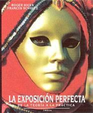 EXPOSICIÓN PERFECTA, LA. DE LA TEORÍA A LA PRÁCTICA. HICKS, R.;SCHULTZ,F.