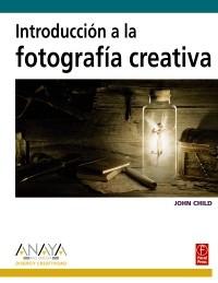 INTRODUCCIÓN A LA FOTOGRAFÍA CREATIVA. JOHN CHILD