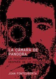 LA CÁMARA DE PANDORA. LA FOTOGRAFÍ@ DESPUÉS DE LA FOTOGRAFÍA. JOAN FONTCUBERTA