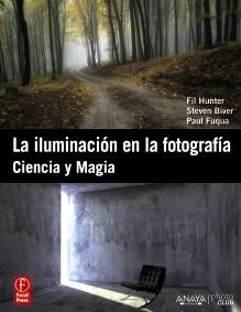 LA ILUMINACIÓN EN LA FOTOGRAFÍA. CIENCIA Y MAGIA. FIL HUNTER, STEVEN BIVER Y PAUL FUQUA