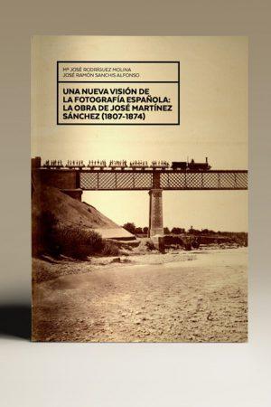 UNA NUEVA VISÓN DE LA FOTOGRAFÍA ESPAÑOLA : LA OBRA DE JOSÉ MARTÍNEZ SÁNCHEZ, 1807-1874