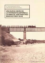 UNA NUEVA VISIÓN DE LA FOTOGRAFÍA ESPAÑOLA:LA OBRA DE JOSÉ MARTÍNEZ SÁNCHEZ (1807-1874)