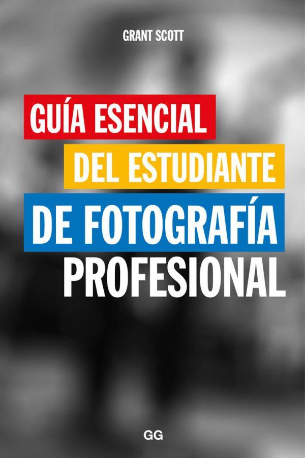 GUÍA ESENCIAL DEL ESTUDIANTE DE FOTOGRAFÍA PROFESIONAL-GRANT SCOTT