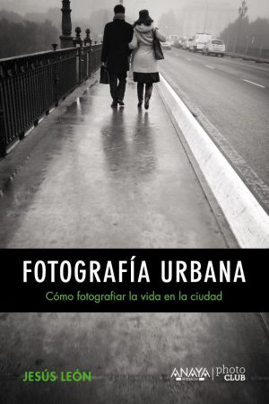 FOTOGRAFÍA URBANA CÓMO FOTOGRAFIAR LA VIDA EN LA CIUDAD-JESÚS LEÓN