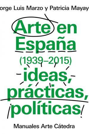 ARTE EN ESPAÑA (1939-2015) IDEAS PRÁCTICAS, POLÍTICAS-JORGE LUIS MARZO Y PATRICIA MAYAYO