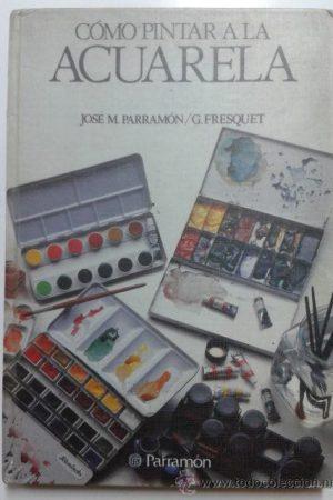 CÓMO PINTAR A LA ACUARELA-JOSÉ M. PARRAMÓN/G. FRESQUET