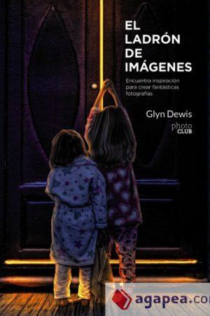 GLYN DEWIS El ladrón de imágenes. Encuentra inspiración para crear fantásticas fotografías.